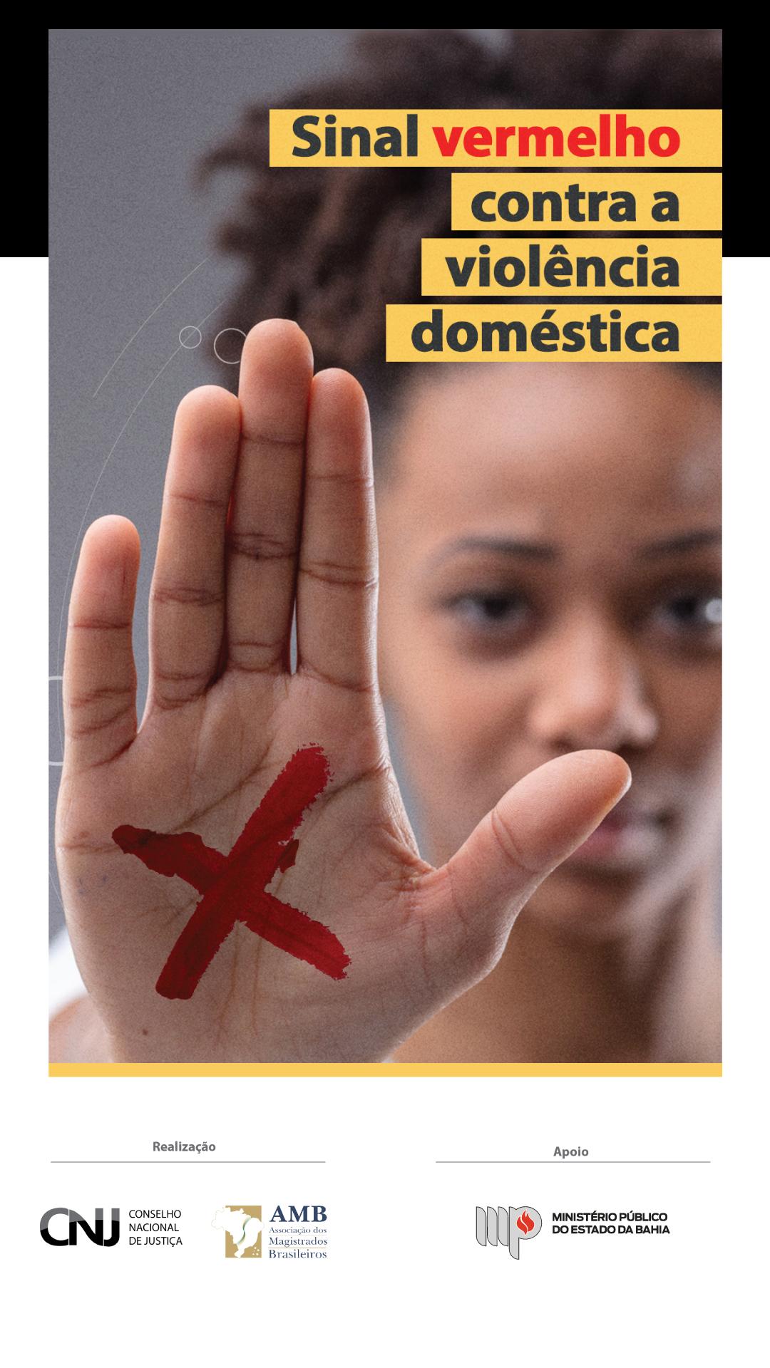 Fotografia de uma mulher fazendo sinal de pare. Na palma de sua mão há um sinal vermelho em X. Texto: Sinal vermelho contra a violência doméstica. Abaixo, assinam como realizadores da campanha o Conselho Nacional de Justiça (CNJ) e a Associação de Magistrados Brasileiros (AMB). Apoio: Ministério Público do Estado da Bahia