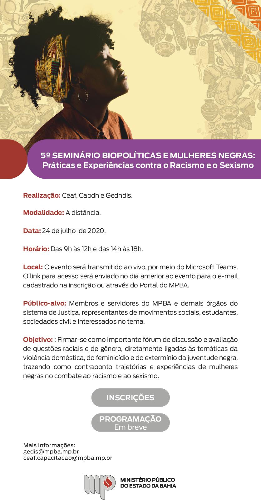 Foto de uma mulher negra com fundo estilizado com o mapa da África composto de vários elementos característicos da cultura afro-brasileira. 5º SEMINÁRIO BIOPOLÍTICAS E MULHERES NEGRAS: Práticas e Experiências contra o Racismo e Sexismo Realização: Ceaf, Caodh e Gedhdis. Modalidade: À distância Data: 24 de julho de 2020. Horário: Das 9h às 12h e das 14h às 18h. Local: O evento será transmitido ao vivo, por meio do Microsoft Teams. O link para acesso será enviado no dia anterior ao evento para o e-mail cadastrado na inscrição ou através da home page do MPBA. Público-alvo: Membros e servidores do MPBA e demais órgãos do sistema de Justiça, representantes de movimentos sociais, estudantes, sociedades civil e demais interessados no tema. Objetivo: Firmar-se como importante fórum de discussão e avaliação de questões raciais e de gênero, diretamente ligadas às temáticas da violência doméstica, do feminicídio e do extermínio da juventude negra, trazendo como contraponto trajetórias e experiências de mulheres negras no combate ao racismo e ao sexismo. Botão clicável para INSCRIÇÕES PROGRAMAÇÃO Em breve Mais Informações: gedis@mpba.mp.br ceaf.capacitacao@mpba.mp.br